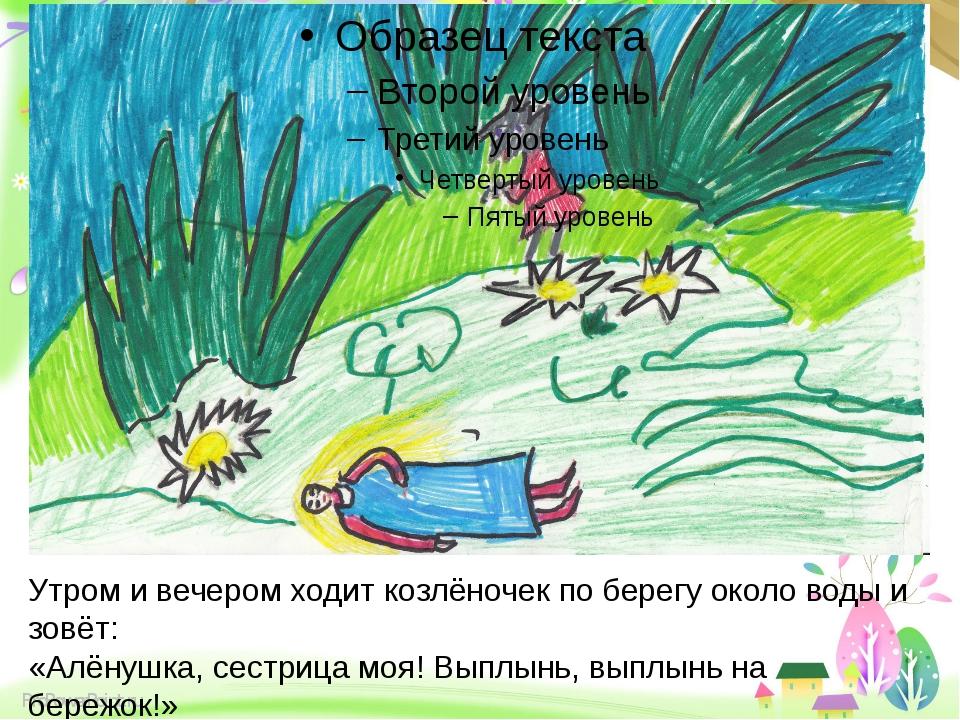 Утром и вечером ходит козлёночек по берегу около воды и зовёт: «Алёнушка, се...