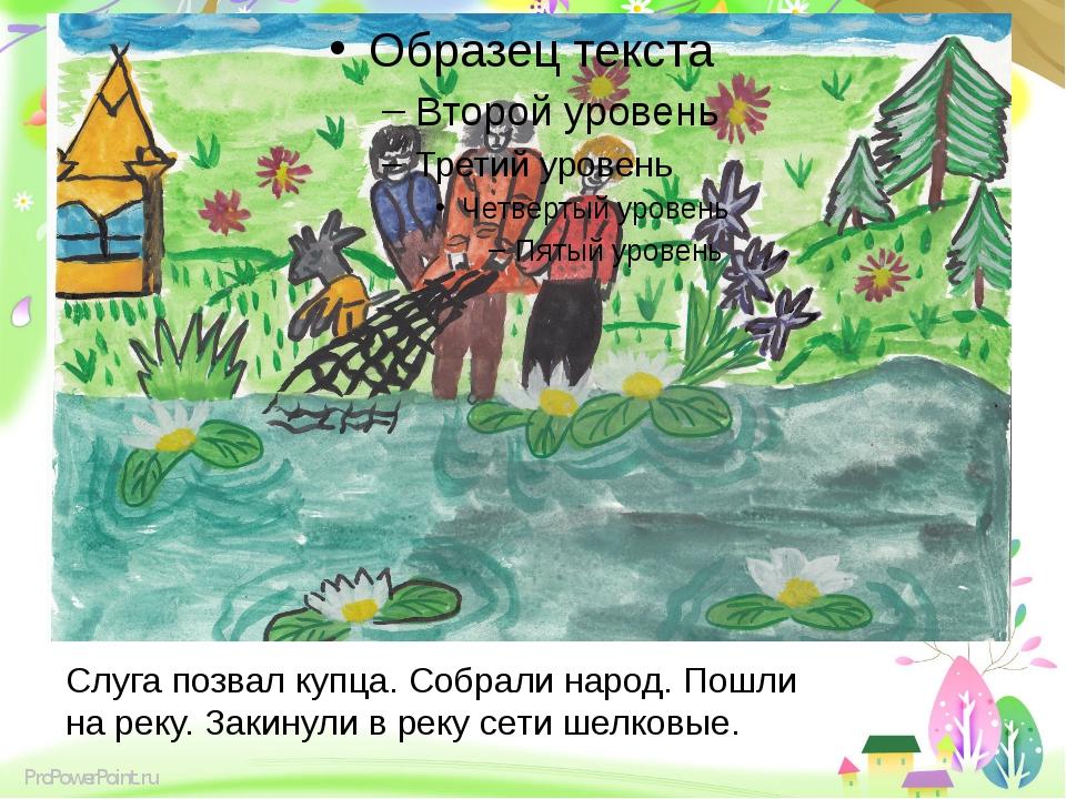 Слуга позвал купца. Собрали народ. Пошли на реку. Закинули в реку сети шелко...