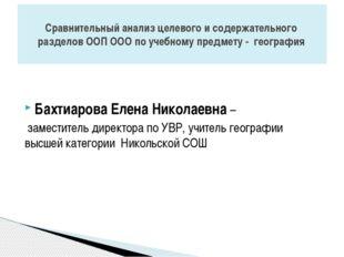 Бахтиарова Елена Николаевна – заместитель директора по УВР, учитель географи