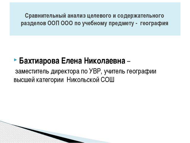 Бахтиарова Елена Николаевна – заместитель директора по УВР, учитель географи...