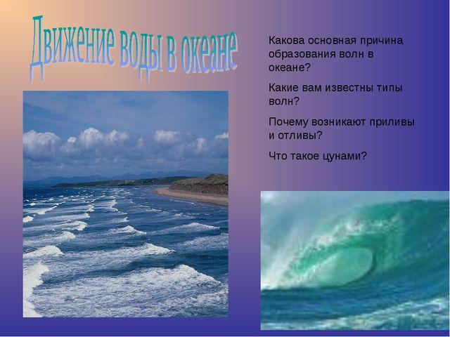 Какова основная причина образования волн в океане? Какие вам известны типы во...