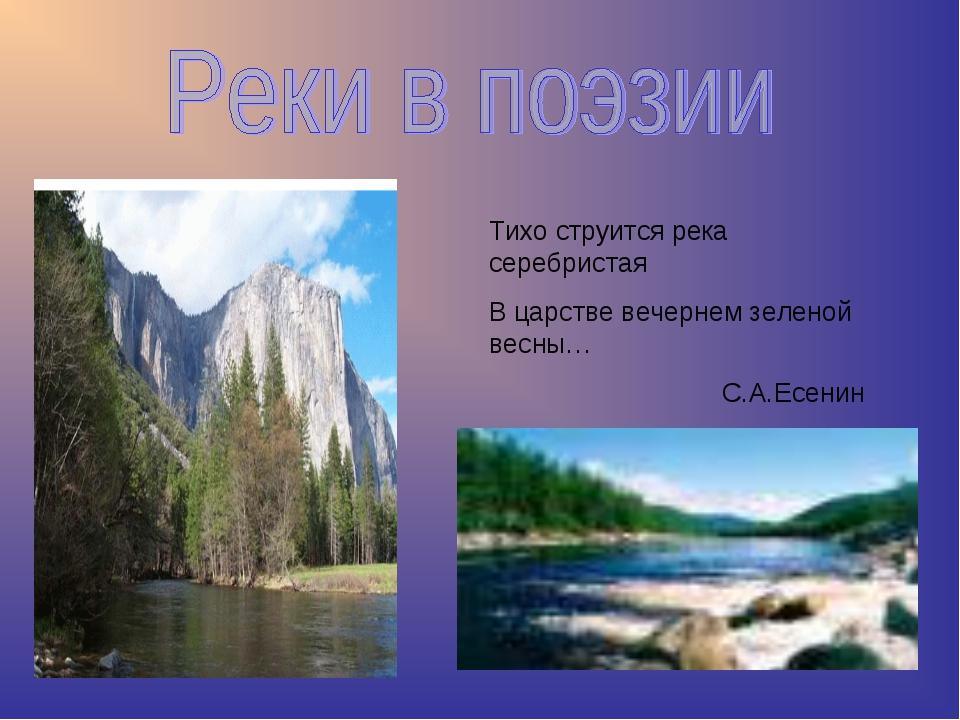 Тихо струится река серебристая В царстве вечернем зеленой весны… С.А.Есенин
