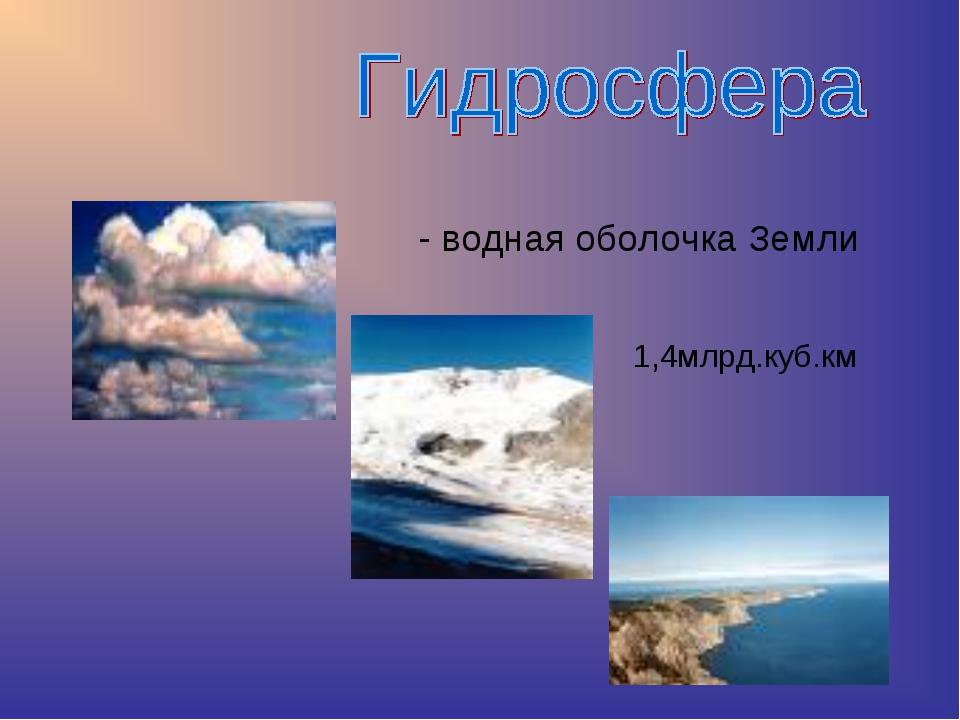 - водная оболочка Земли 1,4млрд.куб.км
