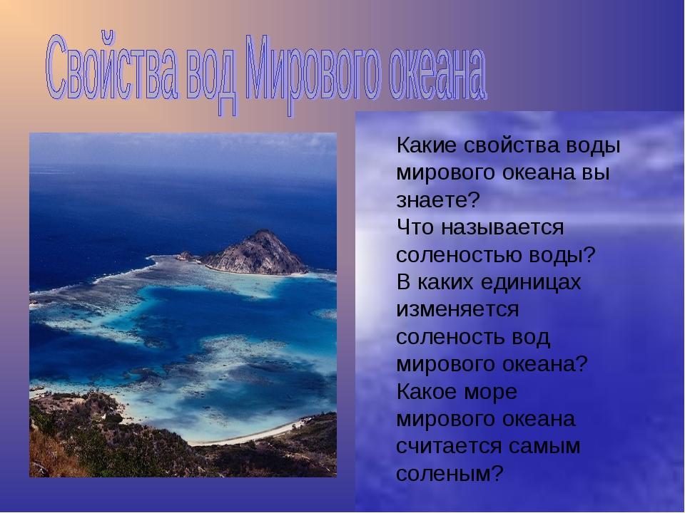 Какие свойства воды мирового океана вы знаете? Что называется соленостью воды...
