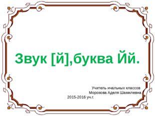 Звук [й],буква Йй. Учитель нчальных классов Морозова Аделя Шамилевна 2015-201