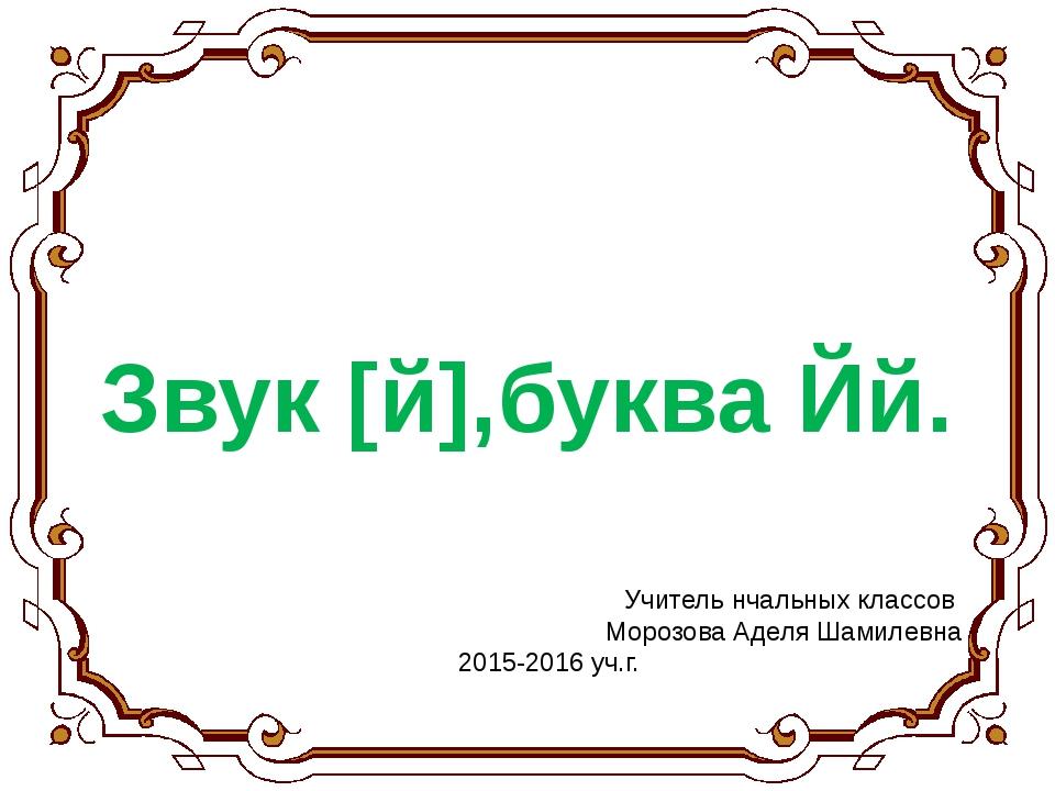 Звук [й],буква Йй. Учитель нчальных классов Морозова Аделя Шамилевна 2015-201...