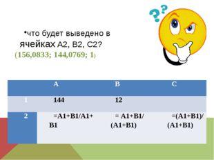 что будет выведено в ячейках А2, В2, С2? (156,0833; 144,0769; 1)  А В С 1 14
