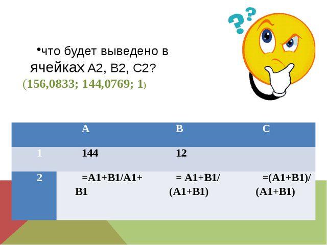 что будет выведено в ячейках А2, В2, С2? (156,0833; 144,0769; 1)  А В С 1 14...
