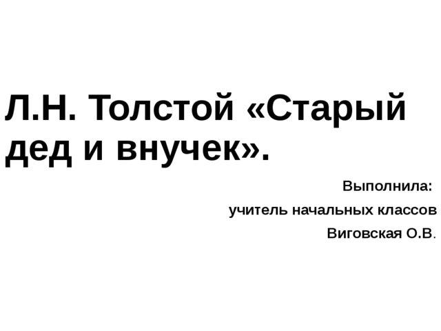 Л.Н. Толстой «Старый дед и внучек». Выполнила: учитель начальных классов Виго...