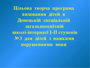 Цільова творча програма виховання дітей в Донецькій спеціальній загальноосвіт