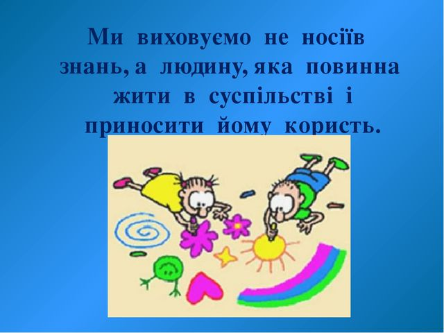 Ми виховуємо не носіїв знань, а людину, яка повинна жити в суспільстві і прин...