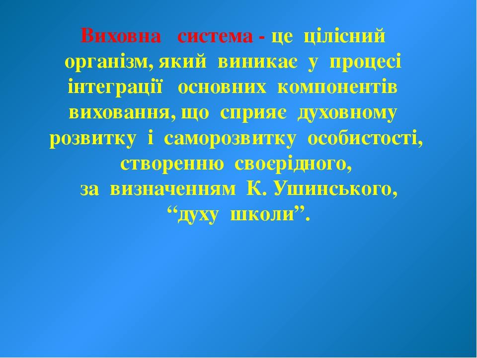 Виховна система - це цілісний організм, який виникає у процесі інтеграції осн...