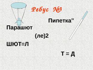 """Ребус №3 Парашют (ле)2 ШЮТ=Л Пипетка"""" Т = Д"""