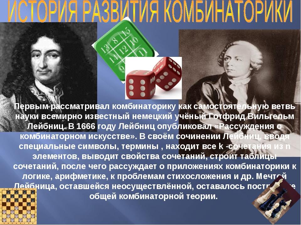 Первым рассматривал комбинаторику как самостоятельную ветвь науки всемирно и...