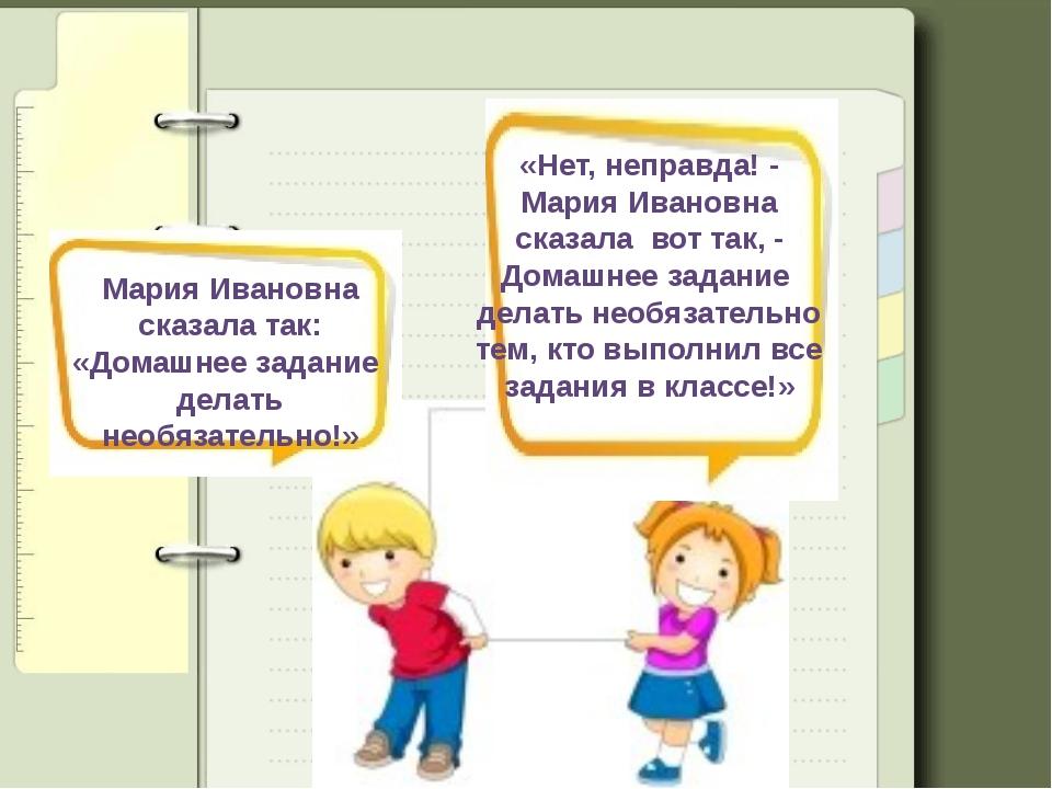 Мария Ивановна сказала так: «Домашнее задание делать необязательно!» «Нет, не...