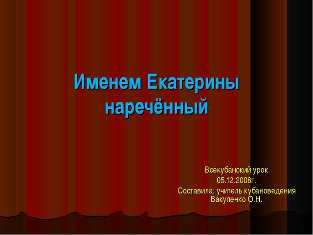 Именем Екатерины наречённый Всекубанский урок 05.12.2008г. Составила: учитель...