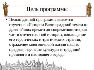 Цель программы Целью данной программы является изучение «Истории Волгоградско