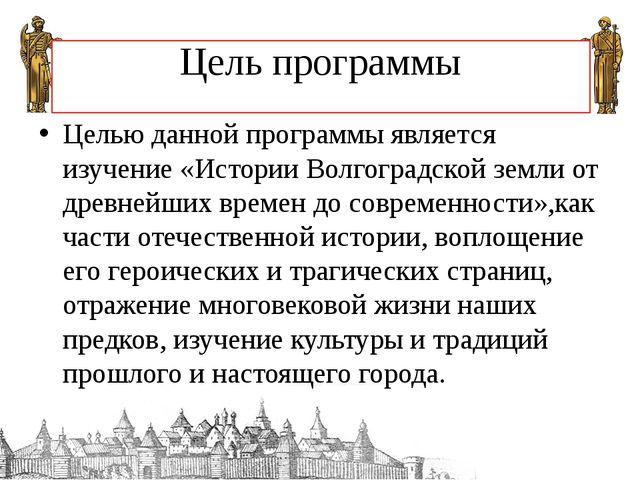 Цель программы Целью данной программы является изучение «Истории Волгоградско...