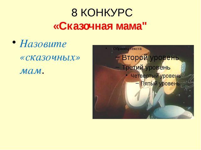 """8 КОНКУРС «Сказочная мама"""" Назовите «сказочных» мам."""