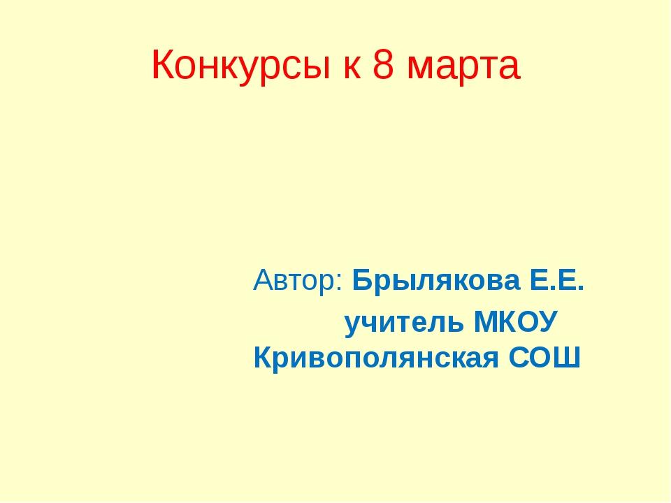 Конкурсы к 8 марта Автор: Брылякова Е.Е. учитель МКОУ Кривополянская СОШ