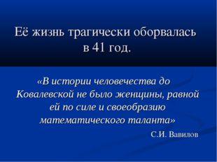 Её жизнь трагически оборвалась в 41 год. «В истории человечества до Ковалевск