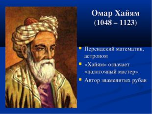 Омар Хайям (1048 – 1123) Персидский математик, астроном «Хайям» означает «пал