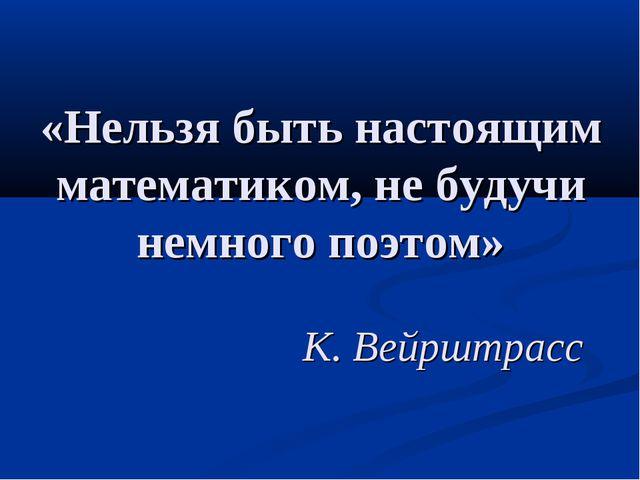 «Нельзя быть настоящим математиком, не будучи немного поэтом» К. Вейрштрасс