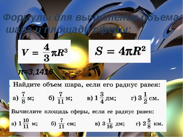 Формулы для вычисления объема шара и площади сферы: π≈3,1416