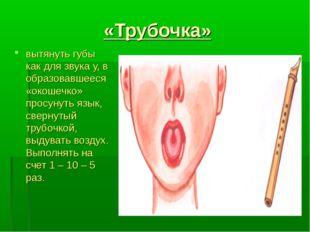 «Трубочка» вытянуть губы как для звука у, в образовавшееся «окошечко» просуну