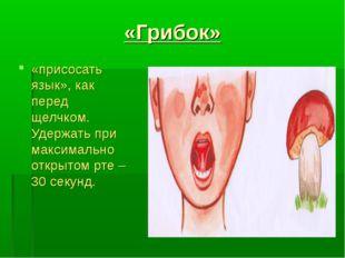 «Грибок» «присосать язык», как перед щелчком. Удержать при максимально открыт