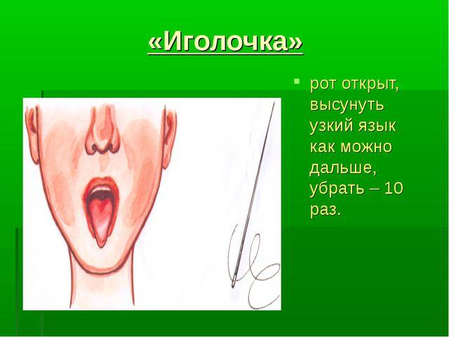 «Иголочка» рот открыт, высунуть узкий язык как можно дальше, убрать – 10 раз.