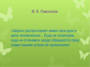 М. В. Ломоносов: «Широко распростирает химия свои руки в дела человеческие...