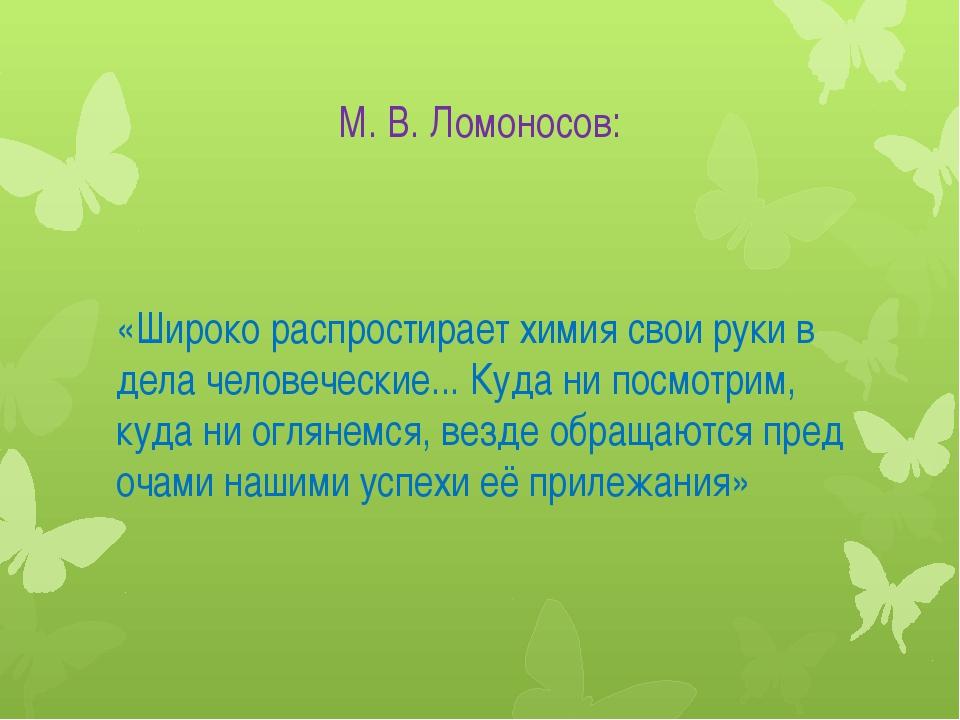М. В. Ломоносов: «Широко распростирает химия свои руки в дела человеческие......