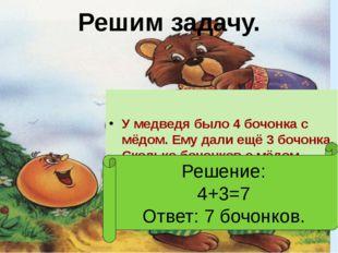 Решим задачу. У медведя было 4 бочонка с мёдом. Ему дали ещё 3 бочонка. Сколь