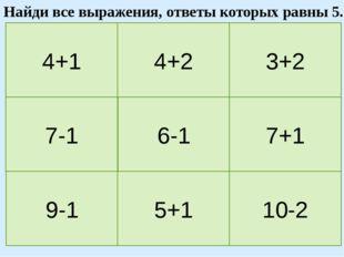 4+1 4+2 3+2 7-1 6-1 7+1 9-1 5+1 10-2 Найди все выражения, ответы которых равн