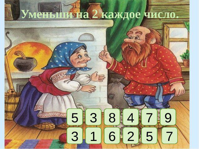 Уменьши на 2 каждое число. 5 3 8 4 7 9 3 1 6 2 5 7