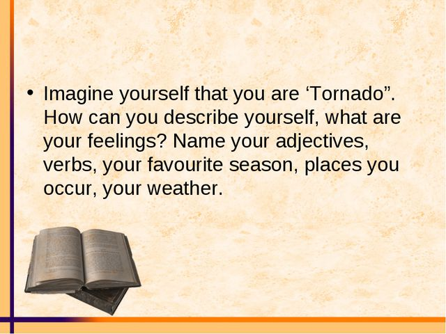 "Imagine yourself that you are 'Tornado"". How can you describe yourself, what..."