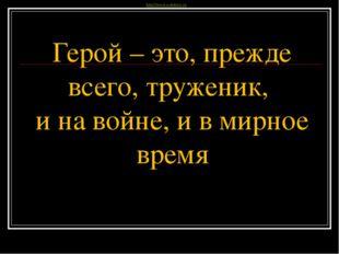 Герой – это, прежде всего, труженик, и на войне, и в мирное время  III Всеро