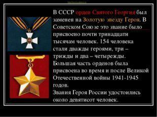 В СССР орден Святого Георгия был заменен на Золотую звезду Героя.В Советском