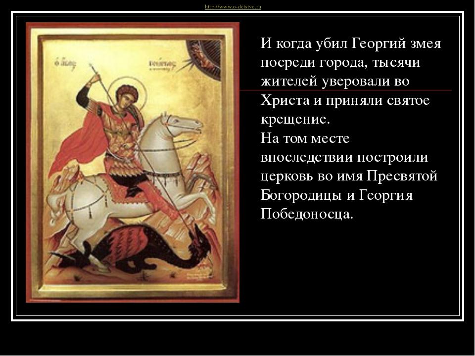 И когда убил Георгий змея посреди города, тысячи жителей уверовали во Христа...