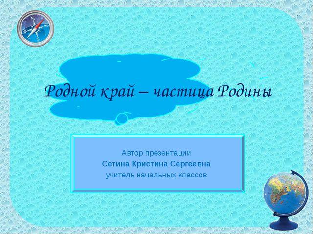 Родной край – частица Родины Автор презентации Сетина Кристина Сергеевна учит...