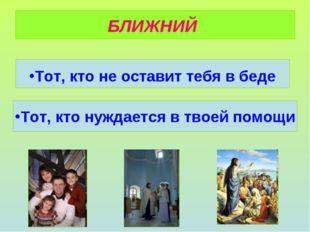 Тот, кто не оставит тебя в беде БЛИЖНИЙ Тот, кто нуждается в твоей помощи