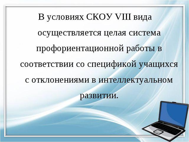 В условиях СКОУ VIII вида осуществляется целая система профориентационной раб...