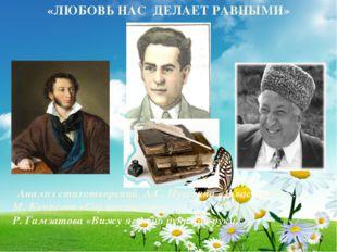 «ЛЮБОВЬ НАС ДЕЛАЕТ РАВНЫМИ» Анализ стихотворений А.С. Пушкина «Я вас любил…»,