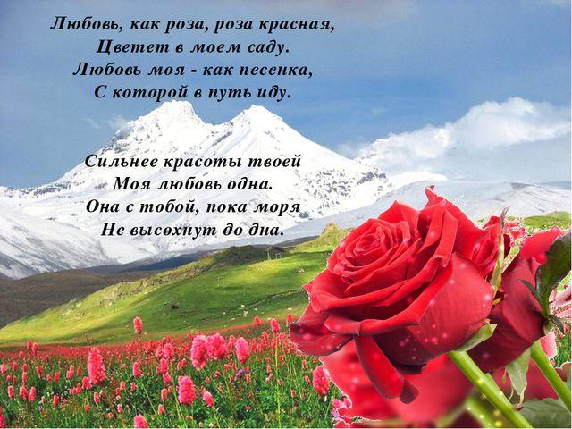Любовь, как роза, роза красная, Цветет в моем саду. Любовь моя - как песенка,...