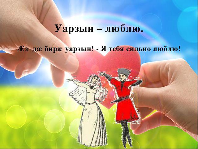 Уарзын – люблю. Ӕз дæ бирæ уарзын! - Я тебя сильно люблю!