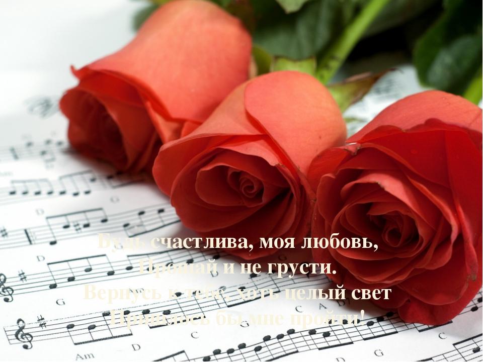 Будь счастлива, моя любовь, Прощай и не грусти. Вернусь к тебе, хоть целый св...