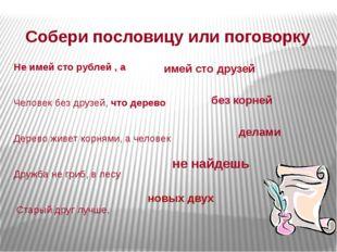 Собери пословицу или поговорку Не имей сто рублей , а Человек без друзей, что