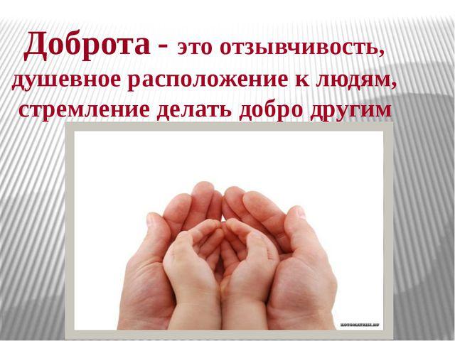 . - это отзывчивость, душевное расположение к людям, стремление делать добро...
