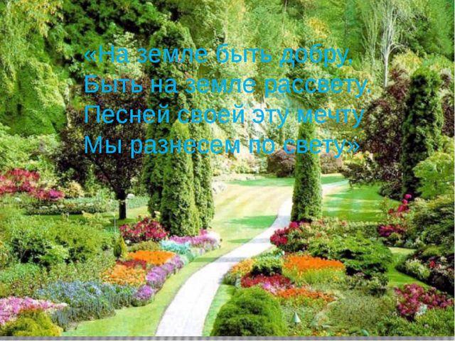 «На земле быть добру, Быть на земле рассвету. Песней своей эту мечту Мы разн...